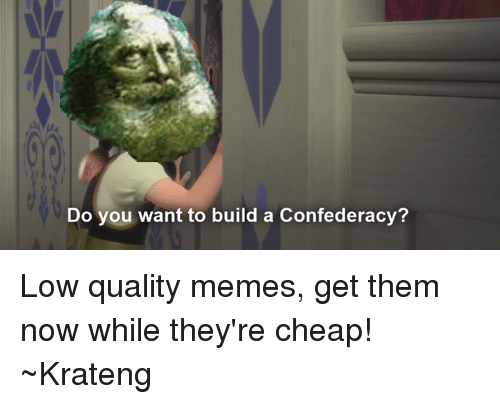 Superior Swiss: Do you want to build a Confed  eracy? Low quality memes, get them now while they're cheap! ~Krateng