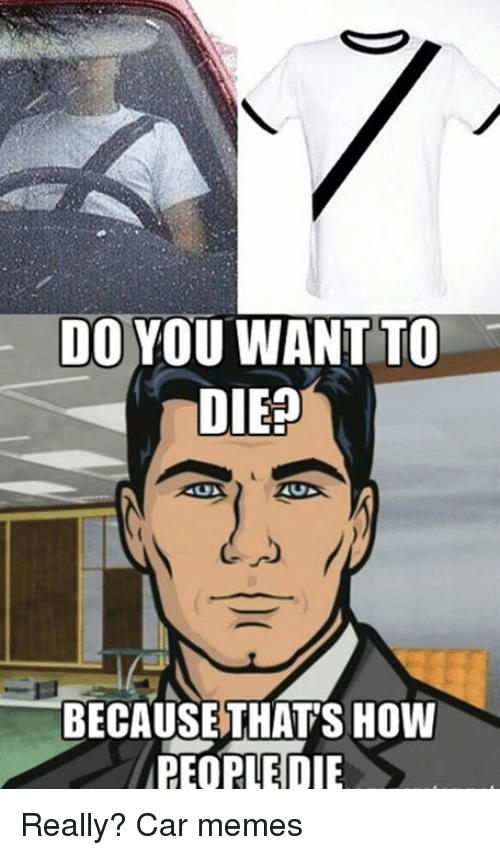Cars,  Do You Want To, and Want-To-Die: DO YOU WANT TO  DIES  US  BECAUSE THAT SHOW  PEOPLE DIE Really? Car memes