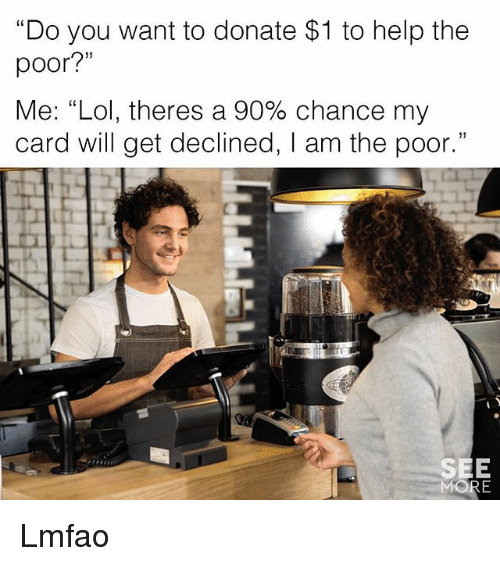 """Funny, Lol, and Help: """"Do you want to donate $1 to help the  poor?""""  Me: """"Lol, theres a 90% chance my  card will get declined, I am the poor.""""  SEE Lmfao"""