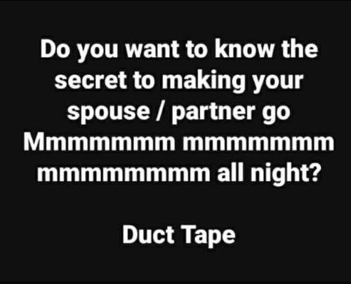 duct tape: Do you want to know the  secret to making your  spouse / partner go  mmmmmmmm all night?  Duct Tape