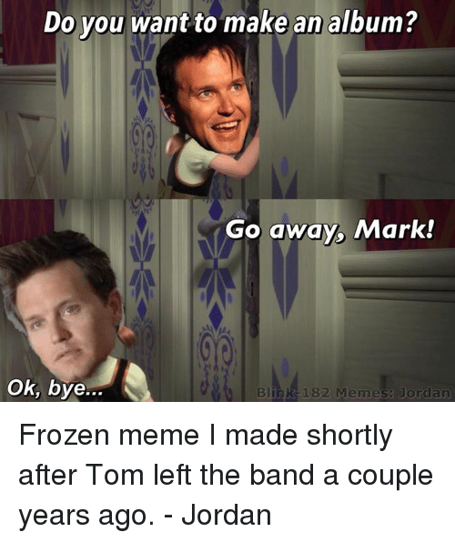 Frozen, Jordans, and Jordan: Do you want to make an album?  o away, Mark!  Ok, bye...  Blink 182 Memes: Jordan Frozen meme I made shortly after Tom left the band a couple years ago. - Jordan