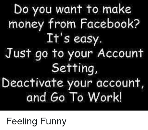 Facebook, Funny, and Money: Do you want to make  money from Facebook?  It's easy  Just go to your Account  Setting,  Deactivate your account,  and Go To Work! Feeling Funny