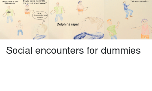Dolphins Raping: Do you want to save  Do you have a moment a to  help prevent sexual assualt?  The dolphins?  Feminists  For  Green  Peace  Oh no...  An unexpected social  encounter  Dolphins rape!  That went... decently. Social encounters for dummies