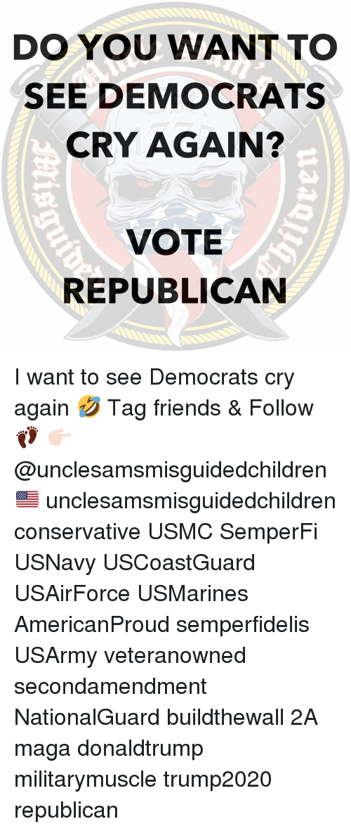 Friends, Memes, and Conservative: DO YOU WANT TO  SEE DEMOCRATS  CRY AGAIN?  VOTE  REPUBLICAN I want to see Democrats cry again 🤣 Tag friends & Follow 👣 👉🏻 @unclesamsmisguidedchildren 🇺🇸 unclesamsmisguidedchildren conservative USMC SemperFi USNavy USCoastGuard USAirForce USMarines AmericanProud semperfidelis USArmy veteranowned secondamendment NationalGuard buildthewall 2A maga donaldtrump militarymuscle trump2020 republican