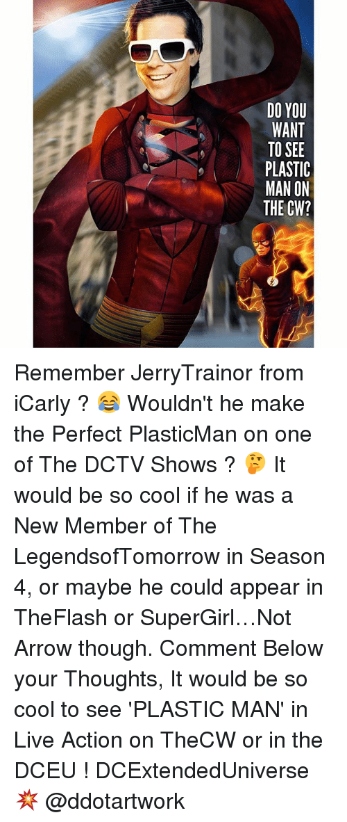 iCarly, Memes, and Arrow: DO YOU  WANT  TO SEE  PLASTIC  MAN ON  THE CW? Remember JerryTrainor from iCarly ? 😂 Wouldn't he make the Perfect PlasticMan on one of The DCTV Shows ? 🤔 It would be so cool if he was a New Member of The LegendsofTomorrow in Season 4, or maybe he could appear in TheFlash or SuperGirl…Not Arrow though. Comment Below your Thoughts, It would be so cool to see 'PLASTIC MAN' in Live Action on TheCW or in the DCEU ! DCExtendedUniverse 💥 @ddotartwork