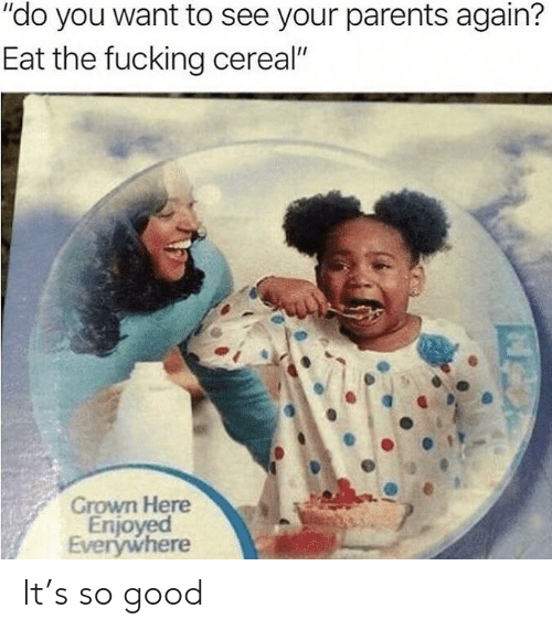 "Enjoyed: ""do you want to see your parents again?  Eat the fucking cereal""  Grown Here  Enjoyed  Everywhere It's so good"