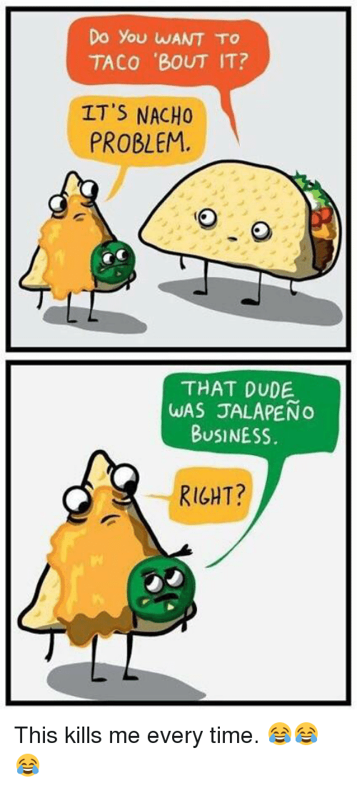 Jalapeno Business: Do you WANT To  TACO 'BOUT IT?  IT'S NACHO  PROBLEM,  THAT DUDE  WAS JALAPENo  BUSINESS.  RIGHT? This kills me every time. 😂😂😂