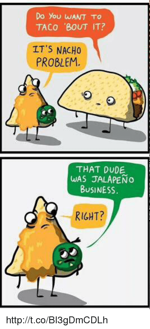 Jalapeno Business: Do you wANT TO  TACO 'BOUT IT?  IT'S NACHO  PROBLEM.  THAT DUDE.  WAS JALAPENO  BUSINESS.  RIGHT? http://t.co/BI3gDmCDLh