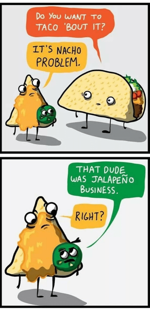 Jalapeno Business: Do you WANT To  TACO 'BOUT IT?  IT'S NACHO  PROBLEM  THAT DUDE  WAS JALAPENO  BUSINESS.  RIGHT?
