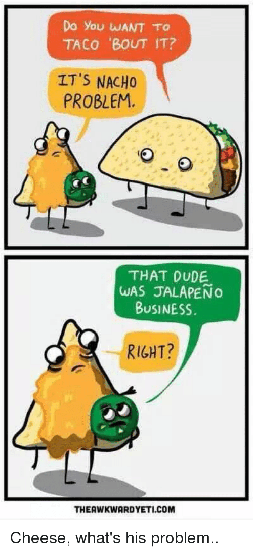 Jalapeno Business: Do you WANT TO  TACO 'BOUT IT?  IT'S NACHO  PROBLEM,  THAT DUDE  WAS JALAPENo  BUSINESS.  RIGHT?  THEAWKWARDYETI.COM Cheese, what's his problem..