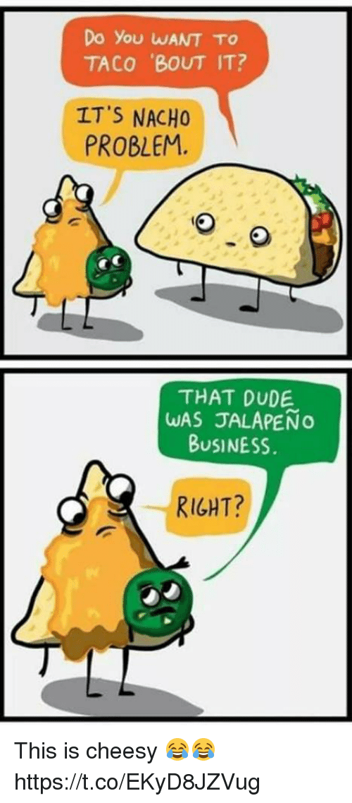 Jalapeno Business: Do You WANT TO  TACO BOUT IT?  ITS NACHO  PROBLEM.  THAT DUDE  WAS JALAPEÑO  BUSINESS  RIGHT? This is cheesy 😂😂 https://t.co/EKyD8JZVug