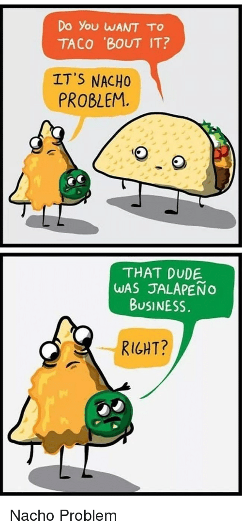 Jalapeno Business: Do You WANT TO  TACO BOUT IT  IT'S NACHO  PROBLEM.  THAT DUDE  WAS JALAPENO  BUSINESS  RIGHT? <p>Nacho Problem</p>