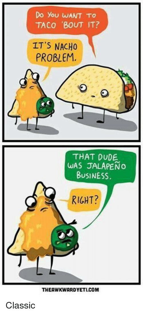 Jalapeno Business: Do you WANT TO  TACO 'BOUT IT?  IT'S NACHO  PROBLEM.  THAT DUDE.  WAS JALAPENO  BUSINESS.  RIGHT?  THEAWKWARDYETI.COM Classic