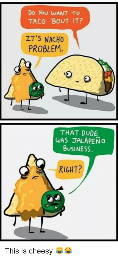 Jalapeno Business: Do you wANT TO  TACO 'BOUT IT?  IT'S NACHO  PROBLEM.  THAT DUDE  WAS JALAPENO  BUSINESS.  RIGHT? This is cheesy 😂😂