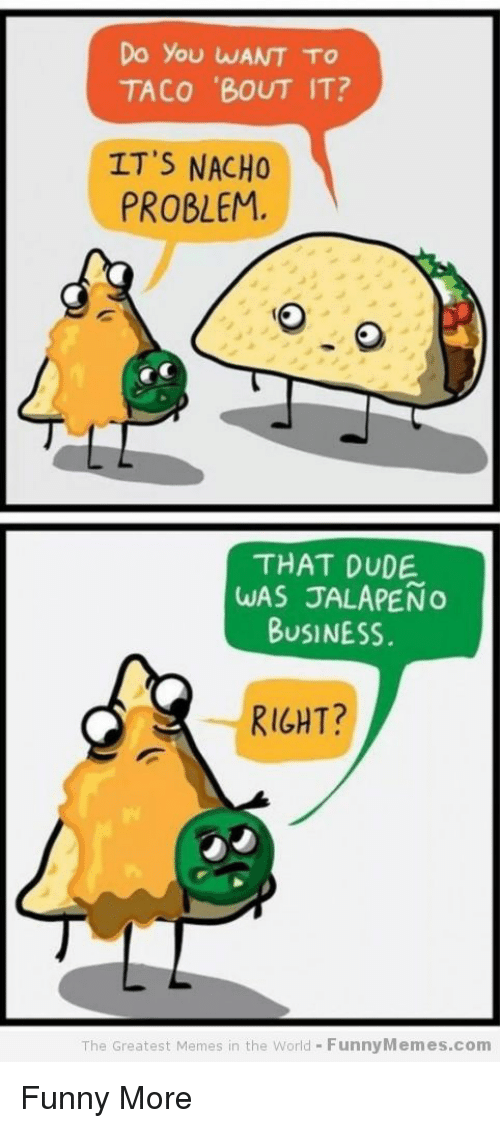 Jalapeno Business: Do you WANT TO  TACO BOUT IT?  PROBLEM.  THAT DUDE  WAS JALAPENo  BUSINESS  RIGHT?  The Greatest Memes in the World FunnyMemes.com Funny                                                                                                                                                     More