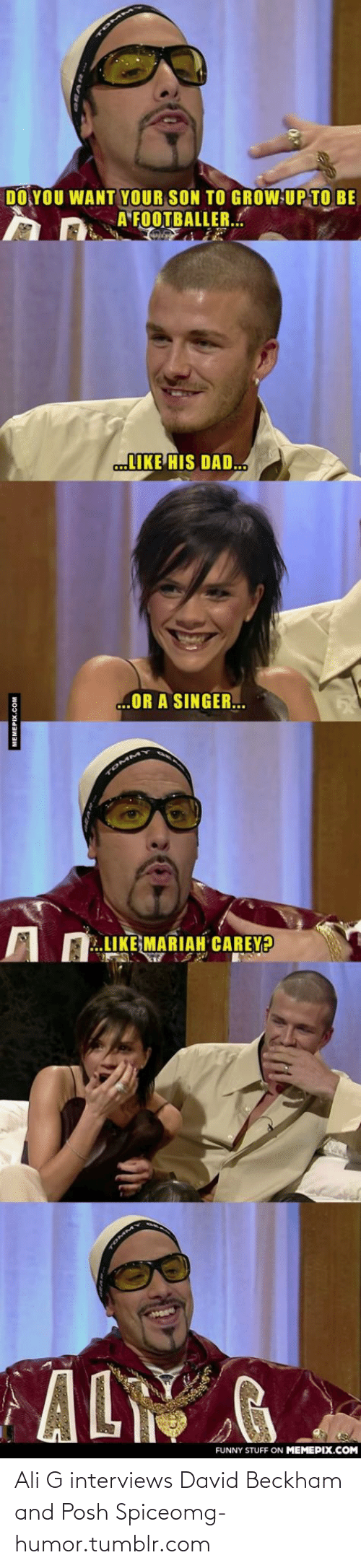 A Footballer: DO YOU WANT YOUR SON TO GROW UP TO BE  A FOOTBALLER..  LIKE HIS DAD.  ...OR A SINGER.  TOMMY  LIKE MARIAH CAREY?  AL  FUNNY STUFF ON MEMEPIX.COM  MEMEPIX.COM Ali G interviews David Beckham and Posh Spiceomg-humor.tumblr.com