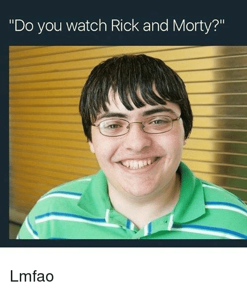 "Rick and Morty, Watch, and Dank Memes: ""Do you watch Rick and Morty?"" Lmfao"