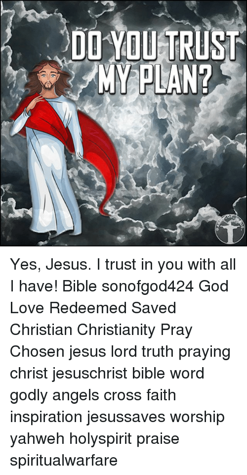 God, Jesus, and Love: DO YOUETRUST  MY PLAN? Yes, Jesus. I trust in you with all I have! Bible sonofgod424 God Love Redeemed Saved Christian Christianity Pray Chosen jesus lord truth praying christ jesuschrist bible word godly angels cross faith inspiration jesussaves worship yahweh holyspirit praise spiritualwarfare