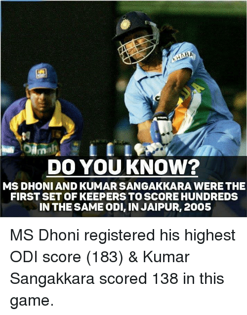 Memes, Game, and 🤖: DO YOUKNOW?  MS DHONI AND KUMAR SANGAKKARA WERE THE  FIRST SET OF KEEPERS TO SCORE HUNDREDS  IN THESAME ODI, IN JAIPUR, 2005 MS Dhoni registered his highest ODI score (183) & Kumar Sangakkara scored 138 in this game.