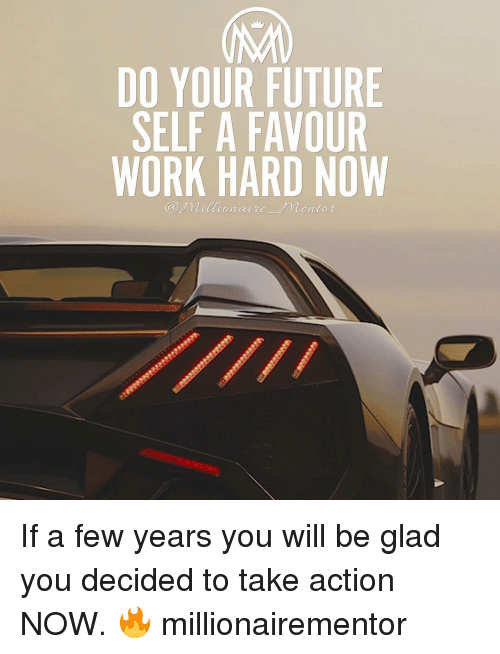 Memes, 🤖, and Futures: DO YOUR FUTURE  SELF A FAVOUR  WORK HARD NOW  Millionaire Mentor If a few years you will be glad you decided to take action NOW. 🔥 millionairementor