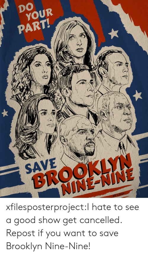 Repost If: DO  YOUR  PART!  SAVE  BROOKLYN  NINE-NINE  ENDL xfilesposterproject:I hate to see a good show get cancelled. Repost if you want to save Brooklyn Nine-Nine!
