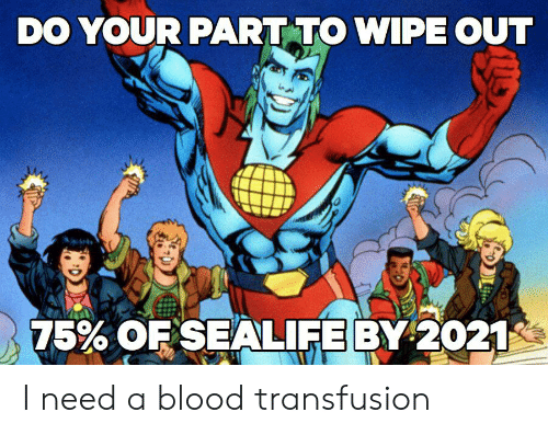 blood transfusion: DO YOUR PART TO WIPE OUT  75% OF SEALIFE BY 2021 I need a blood transfusion