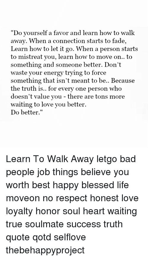 "Memes, Faded, and Let It Go: ""Do yourself a favor and learn how to walk  away. When a connection starts to fade,  Learn how to let it go. When a person starts  you, how to move on.. to  something and someone better. Don't  waste your energy trying to force  something that isn't meant to be.. Because  the truth is.. for every one person who  doesn't value you there are tons more  waiting to love you better.  Do better."" Learn To Walk Away letgo bad people job things believe you worth best happy blessed life moveon no respect honest love loyalty honor soul heart waiting true soulmate success truth quote qotd selflove thebehappyproject"