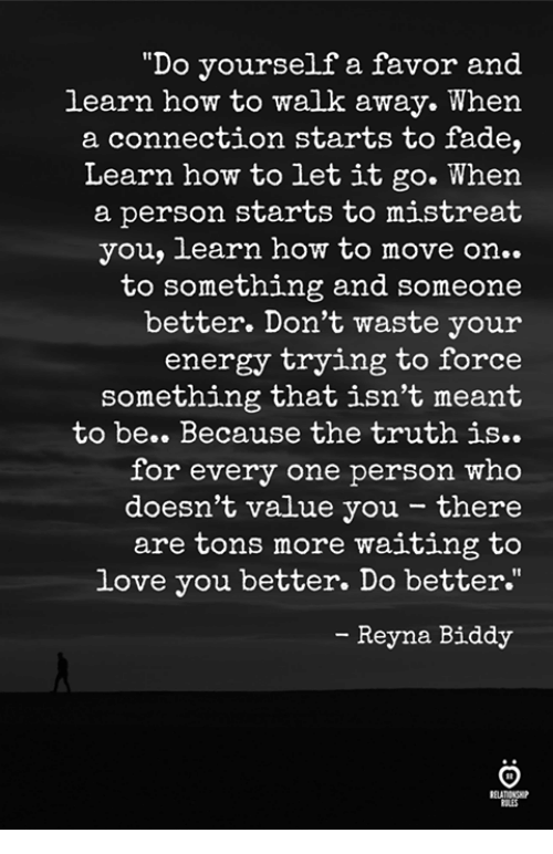 """Energy, Love, and How To: """"Do yourself a favor and  learn how to walk away. When  a connection starts to fade,  Learn how to let it go. When  a person starts to mistreat  you, learn how to move on..  to something and someone  better. Don't waste your  energy trying to force  something that isn't meant  to be.. Because the truth is..  for every one person who  doesn't value you - there  are tons more waiting to  love you better. Do better.""""  - Reyna Biddy  ELATIONGP  RES"""