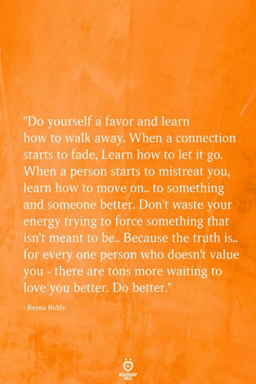 "you there: ""Do yourself a favor and learn  how to walk away. When a connection  starts to fade, Learn how to let it go.  When a person starts to mistreat you,  learn how to move on.. to something  and someone better. Don't waste your  energy trying to force something that  isn't meant to be.. Because the truth is...  for every one person who doesn't value  you - there are tons more waiting to  love you better. Do better.""  Reyna Biddy  BEATIONSHP"