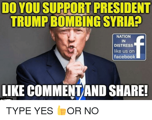 facebook like: DO YOUSUPPORT PRESIDENT  TRUMPBOMBING SYRIAP  NATION  IN  DISTRESS  like us on  facebook  LIKE COMMENTAND SHARE- TYPE YES 👍OR NO