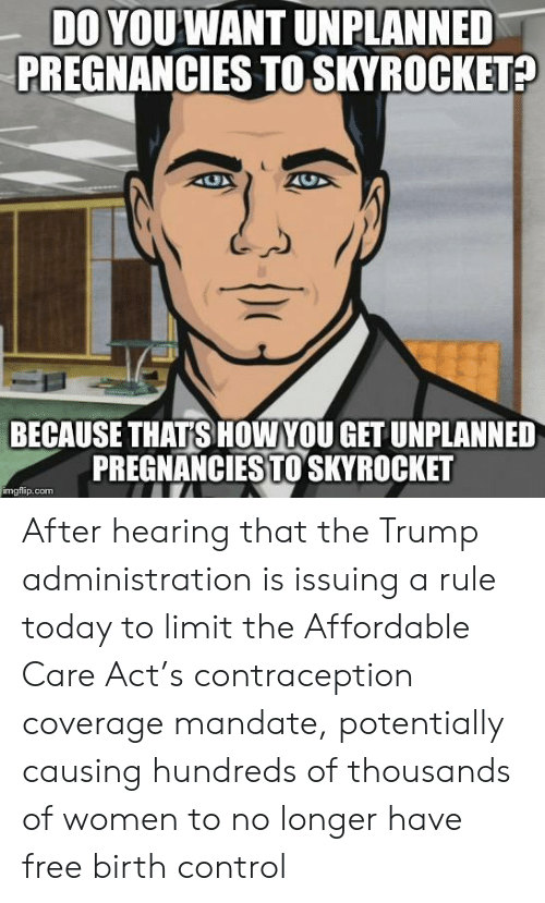 mandate: DO YOUWANT UNPLANNED  PREGNANCIES TO SKYROCKET?  BECAUSE THATS HOW YOU GET UNPLANNED  PREGNANCIESTOSKYROCKET  imgflip.com After hearing that the Trump administration is issuing a rule today to limit the Affordable Care Act's contraception coverage mandate, potentially causing hundreds of thousands of women to no longer have free birth control