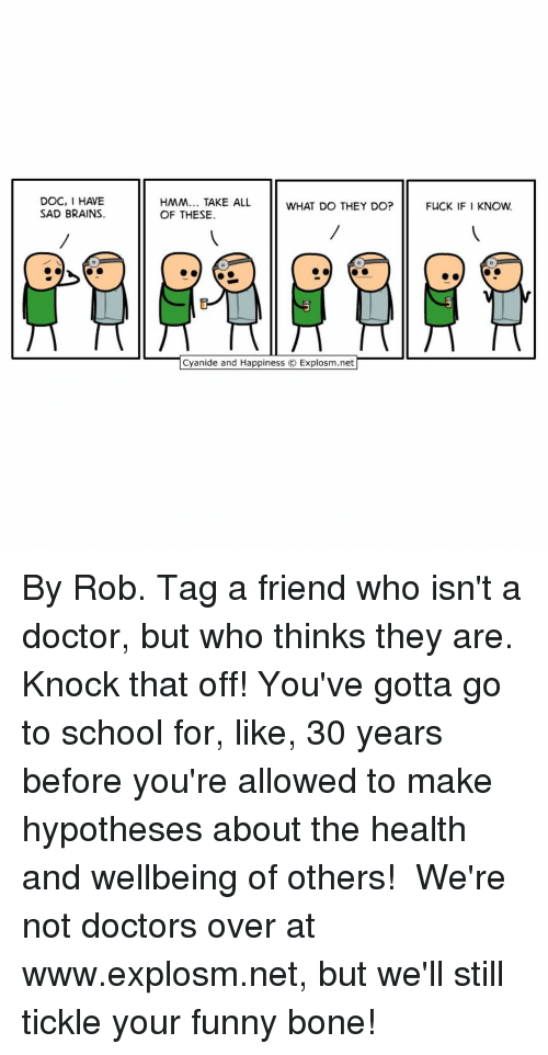 gotta-go: DOC, 1 HAVE  SAD BRAINS.  HMM... TAKE ALL  WHAT DO THEY DO?  OF THESE.  Cyanide and Happiness O Explosm.net  FUCK IF I KNOW. By Rob. Tag a friend who isn't a doctor, but who thinks they are. Knock that off! You've gotta go to school for, like, 30 years before you're allowed to make hypotheses about the health and wellbeing of others!⠀ ⠀ We're not doctors over at www.explosm.net, but we'll still tickle your funny bone!