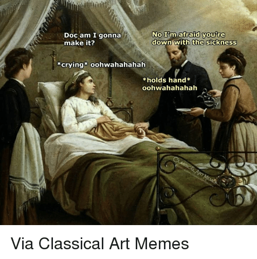 Crying, Memes, and Classical Art: Doc am I gonna  make it?  NO Im afraid you re  down with  you're  the sickness  crying oohwahahahah  kholds hand Via Classical Art Memes