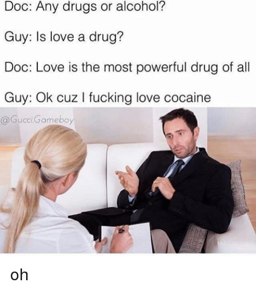 gameboys: Doc: Any drugs or alcohol?  Guy: Is love a drug?  Doc: Love is the most powerful drug of all  Guy: Ok cuz l fucking love cocaine  a Gucci Gameboy oh