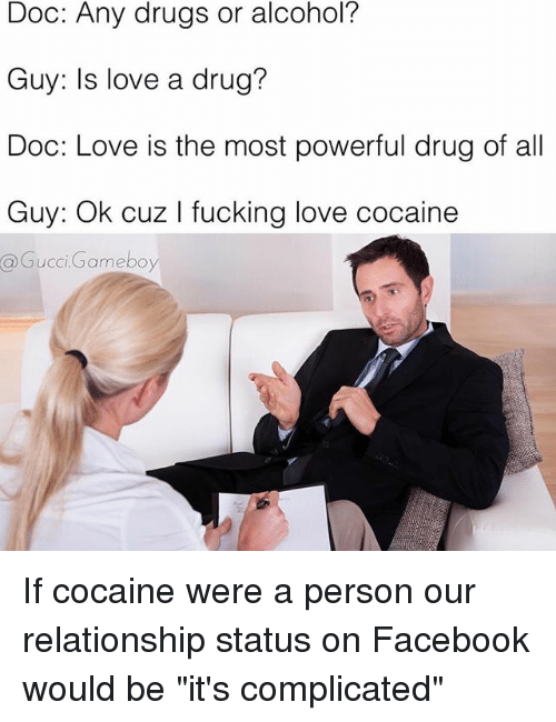 """gameboys: Doc: Any drugs or alcohol?  Guy: Is love a drug?  Doc: Love is the most powerful drug of all  Guy: Ok cuz l king love cocaine  @Gucci Gameboy If cocaine were a person our relationship status on Facebook would be """"it's complicated"""""""