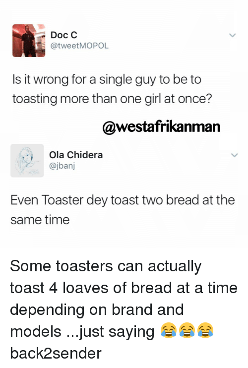Loave: Doc C  @tweet MOPOL  Is it wrong for a single guy to be too  toasting more than one girl at once?  @westafrikanman  Ola Chidera  an  Even Toaster dey toast two bread at the  same time Some toasters can actually toast 4 loaves of bread at a time depending on brand and models ...just saying 😂😂😂 back2sender