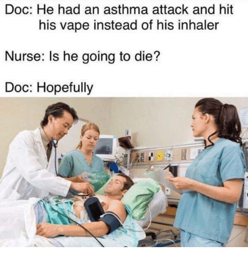 Asthma Attack: Doc: He had an asthma attack and hit  his vape instead of his inhaler  Nurse: Is he going to die?  Doc: Hopefully