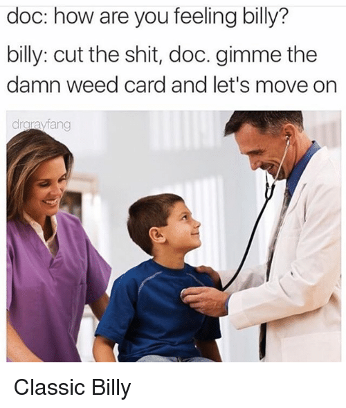 Shit, Weed, and Dank Memes: doc: how are you feeling billy?  billy: cut the shit, doc. gimme the  damn weed card and let's move on  drgravfang Classic Billy