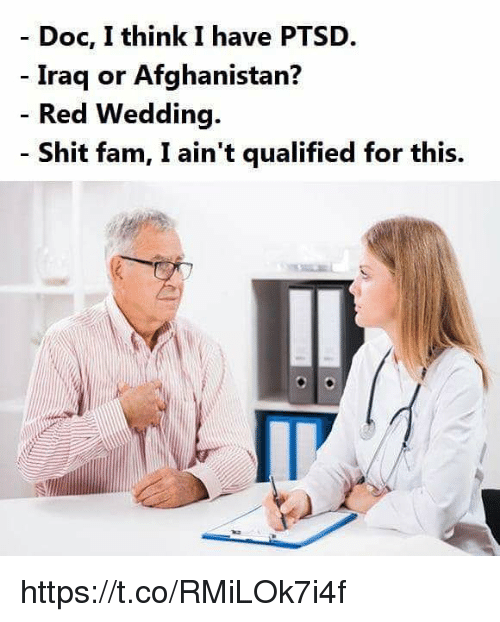 Fam, Shit, and Red Wedding: - Doc, I think I have PTSD.  Iraq or Afghanistan?  Red Wedding.  Shit fam, I ain't qualified for this. https://t.co/RMiLOk7i4f