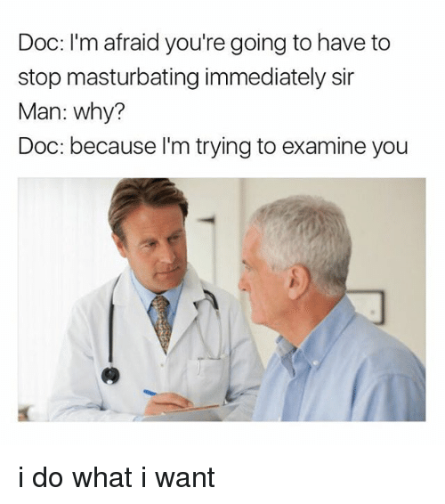 Memes, 🤖, and Doc: Doc: I'm afraid you're going to have to  stop masturbating immediately sir  Man: why?  Doc: because I'm trying to examine you i do what i want