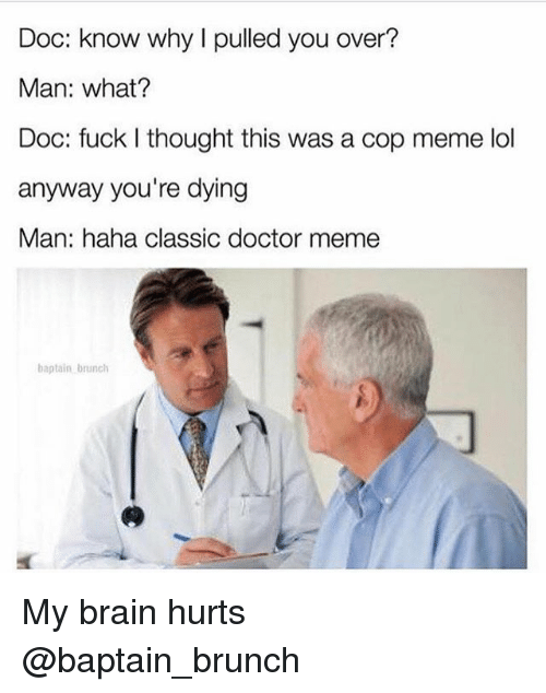 Doctor Meme: Doc: know why I pulled you over?  Man: what?  Doc: fuck I thought this was a cop meme lol  anyway you're dying  Man: haha classic doctor meme  baptain brunch My brain hurts @baptain_brunch