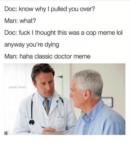 Doctor Meme: Doc: know why I pulled you over?  Man: what?  Doc: fuck I thought this was a cop meme lol  anyway you're dying  Man: haha classic doctor meme  baptain brsnch