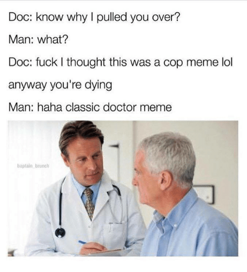 Doctor Meme: Doc: know why I pulled you over?  Man: what?  Doc: fuck I thought this was a cop meme lol  anyway you're dying  Man: haha classic doctor meme  baptain brunch