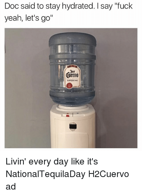 "Funny, Yeah, and Fuck: Doc said to stay hydrated. I say ""fuck  yeah, let's go""  Jost  uervo  ESPECIAL Livin' every day like it's NationalTequilaDay H2Cuervo ad"