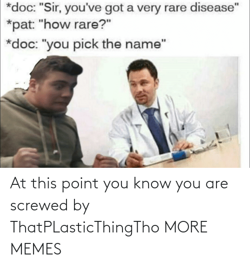 """Youve Got: *doc: """"Sir, you've got a very rare disease""""  *pat: """"how rare?""""  *doc: """"you pick the name"""" At this point you know you are screwed by ThatPLasticThingTho MORE MEMES"""