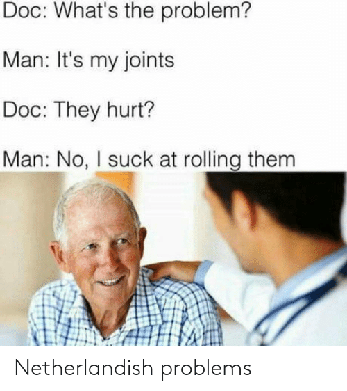 joints: Doc: What's the problem?  Man: It's my joints  Doc: They hurt?  Man: No, I suck at rolling them Netherlandish problems