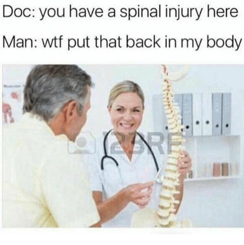 Memes, Wtf, and Back: Doc: you have a spinal injury here  Man: wtf put that back in my body