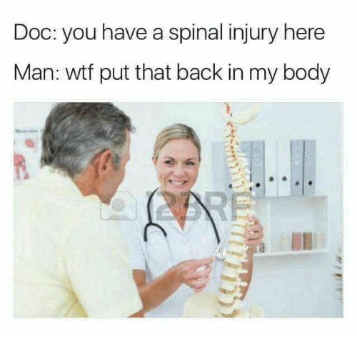 Wtf, Back, and Doc: Doc: you have a spinal injury here  Man: wtf put that back in my body