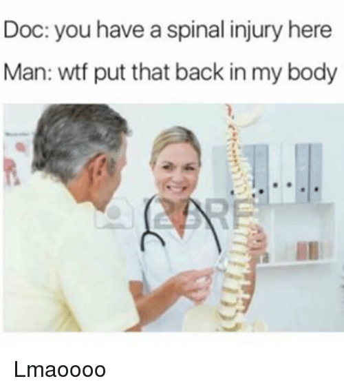 Memes, Wtf, and Back: Doc: you have a spinal injury here  Man: wtf put that back in my body Lmaoooo