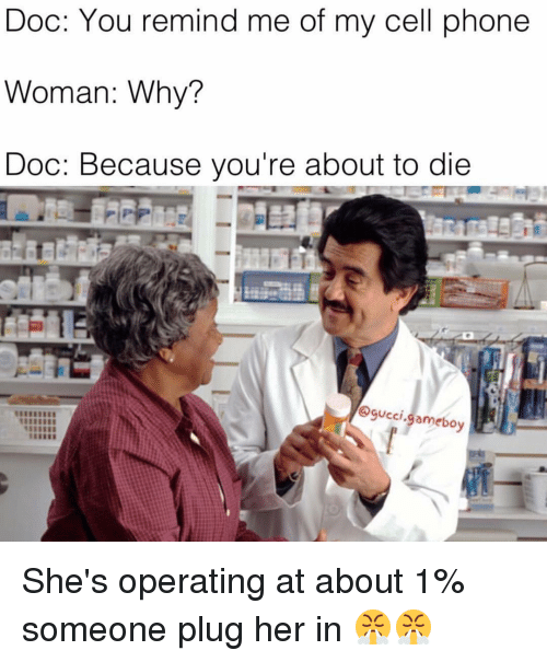 gameboys: Doc: You remind me of my cell phone  Woman: Why?  Doc: Because you're about to die  gucci.  gameboy She's operating at about 1% someone plug her in 😤😤